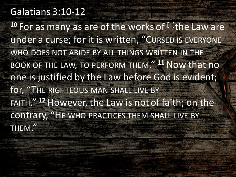 Galatians 3:10-12 10 For as many as are of the works of [o]the Law are under a curse; for it is written, Cursed is everyone who does not abide by all things written in the book of the law, to perform them. 11 Now that no one is justified by the Law before God is evident; for, The righteous man shall live by faith. 12 However, the Law is not of faith; on the contrary, He who practices them shall live by them.